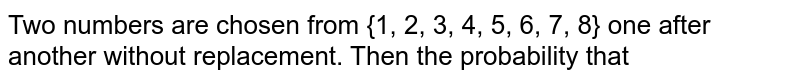 Two numbers are chosen from {1, 2, 3, 4, 5, 6, 7, 8} one after another  without replacement. Then the probability that