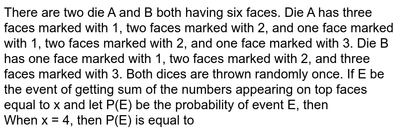 There are two die A and B both having six faces. Die A has three faces marked with 1, two faces marked with 2, and one face marked with 1, two faces marked with 2, and one face marked with 3. Die B has one face marked with 1, two faces marked with 2, and three faces marked with 3. Both dices are thrown randomly once. If E be the event of getting sum of the numbers appearing on top faces equal to x and let P(E) be the probability of event E, then  <br>  When  x = 4, then P(E) is equal to