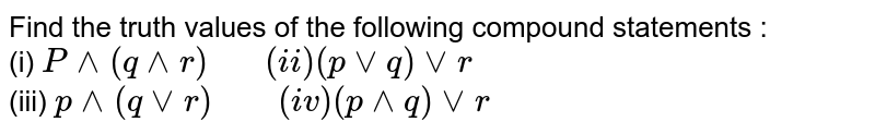 """Find the truth values of the following compound statements : <br> (i) `P^^(q^^r) """"   """" (ii) (pvvq) vvr` <br> (iii) `p^^(qvvr) """"    """" (iv) (p^^q)vvr`"""
