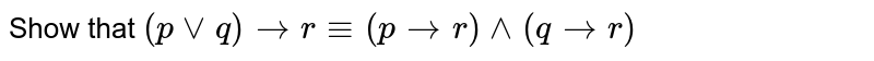 Show that `(pvvq) to r -= (p to r) ^^ (q to r)`