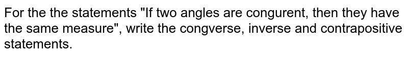 """For the the statements """"If two angles are congurent, then they have the same measure"""", write the congverse, inverse  and contrapositive statements."""