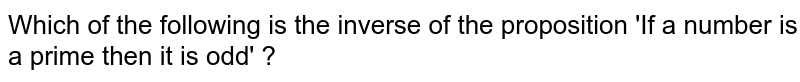 Which of the following is the inverse of the proposition 'If a number is a prime then it is odd' ?