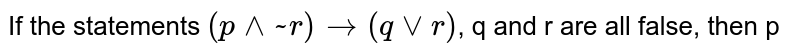 If the statements `(p^^~r) to (qvvr)`, q and r are all false, then p