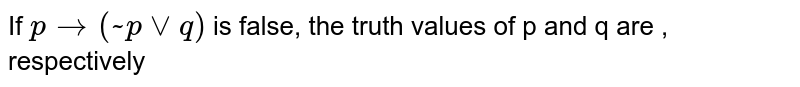 If `p to (~ p vvq)` is false, the truth values of p and q are , respectively