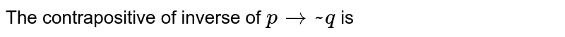 The contrapositive of inverse of `p to ~ q` is