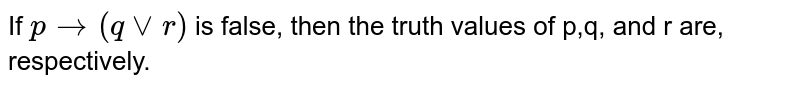 If `p to (qvvr)` is false, then the truth values of p,q, and r are,  respectively.