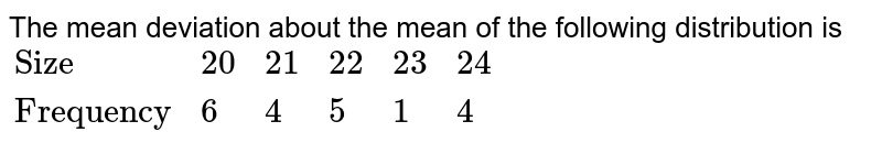 """The mean deviation about the mean of the following distribution is <br> `{:(""""Size"""",20,21,22,23,24),(""""Frequency"""",6,4,5,1,4):}`"""