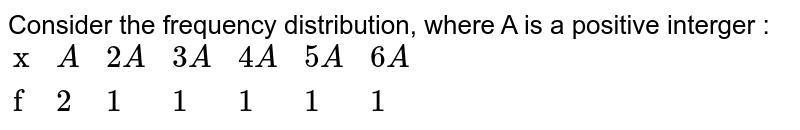 """Consider the frequency distribution, where A is a positive interger : <br> `{:(""""x"""",A,2A,3A,4A,5A,6A),(""""f"""",2,1,1,1,1,1):}`"""