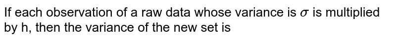If each observation of a raw data whose variance is `sigma` is multiplied by h, then the variance of the new set is