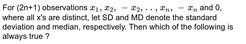 For (2n+1) observations `x_(1), x_(2),-x_(2),..,x_(n),-x_(n)` and 0, where all x's are distinct, let SD and MD denote the standard deviation and median, respectively. Then which of the following is always true ?
