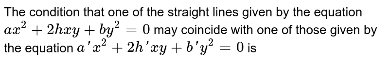 The condition that one  of the  straight lines given by the equation `ax^(2)+2hxy+by^(2)=0` may coincide with  one of those given by the equation `a'x^(2)+2h'xy+b'y^(2)=0` is