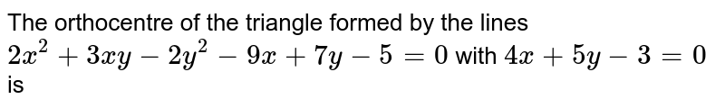The orthocentre of  the triangle formed by the lines `2x^(2)+3xy-2y^(2)-9x+7y-5=0` with `4x+5y-3=0` is
