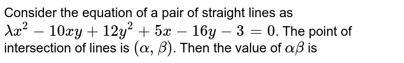 Consider the equation of a pair of straight lines as `lambda^(2)-10xy+12y^(2)+5x-16y-3=0`.   <br>    The point of intersection of lines is `(alpha, beta)`. Then the value of `alpha beta` is