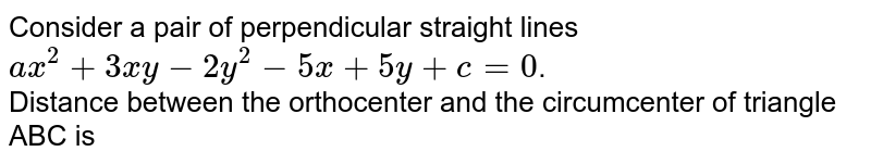 Consider a pair of perpendicular straight lines `ax^(2)+3xy-2y^(2)-5x+5y+c=0`.   <br>  Distance between the orthocenter and the circumcenter of triangle ABC is