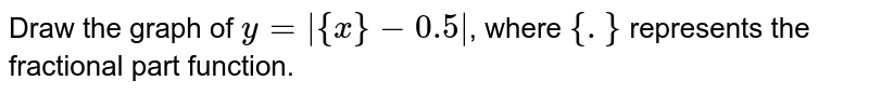 Draw the graph of `y=|{x}-0.5|`, where `{.}` represents the fractional part function.