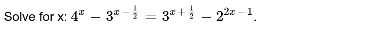 Solve for x: `4^(x) - 3^(x-1/2)=3^(x+1/2)-2^(2x-1)`.