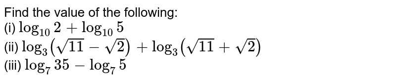 Find the value of the following: <br> (i) ` log_(10) 2 + log_(10) 5` <br> (ii)  ` log_(3) (sqrt(11)-sqrt2) + log_(3) (sqrt11+sqrt2)` <br> (iii) ` log_(7) 35 - log_(7) 5`