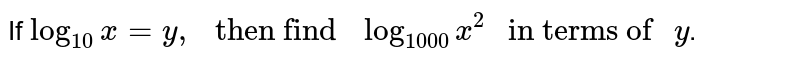 """If ` log_(10) x = y ,"""" then find """"log_(1000)x^(2)"""" in terms of """" y`."""