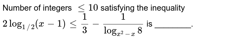 Number of integers ` le 10` satisfying the inequality ` 2 log_(1//2) (x-1) le 1/3 - 1/(log_(x^(2)-x)8)` is ________.
