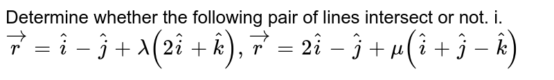 Determine  whether the following pair of lines intersect or not. <br> i. `vecr=hati-hatj+lamda(2hati+hatk), vecr-2hati-hatj+mu(hati+hatj-hatk)` <br> ii. `vecr=hati+hatj-hatk+lamda(3hati-hatj), vecr=4hati-hatk+mu(2hati+3hatk)`