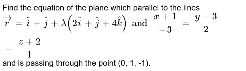 Find the equation of the plane which parallel to the lines `vecr=hati+hatj+lamda(2hati+hatj+4hatk) and (x+1)/(-3)=(y-3)/2)=(z+2)/(1)` and is passing through the point (0, 1, -1).