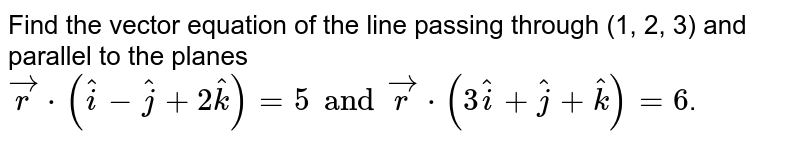 Find the vector equation of the line passing through (1, 2, 3) and parallel to the planes `vecr*(hati-hatj+2hatk)=5 and vecr*(3hati+hatj+hatk)=6`.