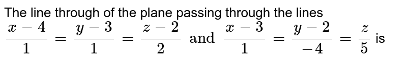 The line through of the plane passing through the lines `(x-4)/(1)=(y-3)/(1)=(z-2)/(2) and (x-3)/(1)=(y-2)/(-4)=(z)/(5)` is