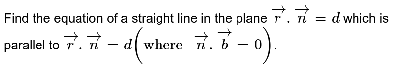 """Find the equation of a straight line in the plane `vecr.vecn=d` which is parallel to `vecr.vecn=d(""""where """"vecn.vecb=0)`."""