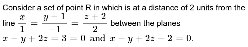 Consider a set of point R  in which is at a distance of 2 units from the line `(x)/(1)= (y-1)/(-1)= (z+2)/(2)` between the planes `x-y+2z=3=0 and x-y+2z-2=0`.