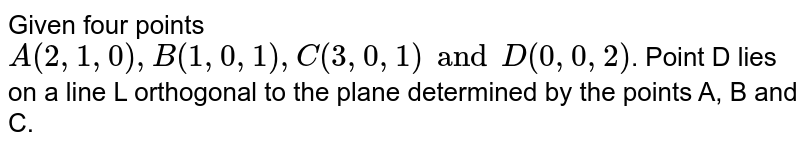 Given four points `A(2, 1, 0), B(1, 0, 1), C(3, 0, 1) and D(0, 0, 2)`. Point D lies on a  line L orthogonal to the plane determined by the points A, B and C.