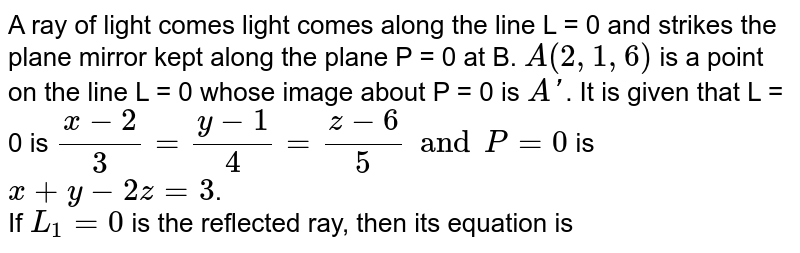 A ray of light comes light comes along the line L = 0 and strikes the plane mirror kept along the plane P = 0 at B. `A(2, 1, 6)`  is a point on the line L = 0 whose image about P = 0 is `A'`. It is given that L = 0 is `(x-2)/(3)= (y-1)/(4)= (z-6)/(5) and P =0 ` is `x+y-2z=3`.  <br> If `L_(1) =0 ` is the reflected ray, then its equation is
