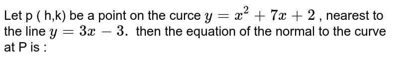 Let  p  ( h,k)  be a  point  on the  curce  ` y  = x^2 + 7x  + 2 ` ,  nearest to the  line ` y = 3x  -3 .`  then the  equation  of the  normal  to the  curve at P is  :