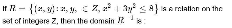 If  `R = {( x,y ) :  x,y,in  Z  , x^2  + 3y^2  le 8}`  is a  relation  on the  set of integers  Z,  then the  domain  `R^(-1)`  is :