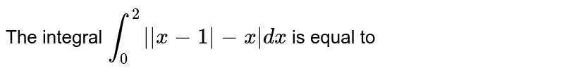 The integral `int_(0)^2   x-1 -x  dx` is equal to
