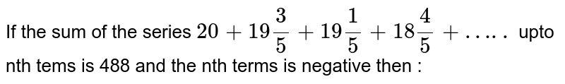 If the sum of the series ` 20 + 19 (3)/(5) + 19 (1)/(5) + 18 (4)/(5) +