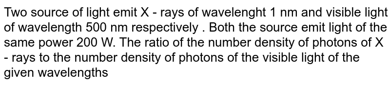Two source of light  emit  X - rays of  wavelenght  1 nm  and visible  light  of wavelength  500 nm  respectively . Both  the source  emit  light  of the same power  200 W.  The ratio of the number density of photons of X - rays to the number density of photons of the visible light of the given wavelengths