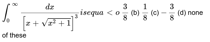 `int_0^oo(dx)/([x+sqrt(x^2+1)]^3)i se q u a lto`  `3/8`  (b) `1/8`  (c) `-3/8`  (d) none of these