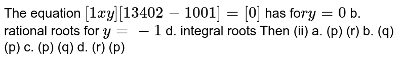 The equation `[1x y][1 3 4 0 2-1 0 0 1]=[0]` has fo`ry=0` b. rational roots for `y=-1` d. integral roots Then  (ii) a. (p) (r) b. (q) (p) c. (p)   (q) d. (r) (p)