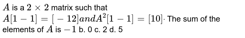 `A` is a `2xx2` matrix such that `A[1-1]=[-1 2]a n dA^2[1-1]=[1 0]dot`  The sum of the elements of `A` is `-1` b. 0 c. 2 d. 5