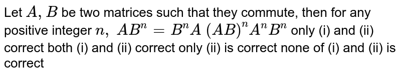 Let `A ,B` be two matrices such that they commute, then for any positive integer `n ,`   `A B^n=B^n A`   `(A B)^n A^n B^n`  only (i) and (ii) correct both (i) and (ii) correct only (ii) is correct none of (i) and (ii) is correct