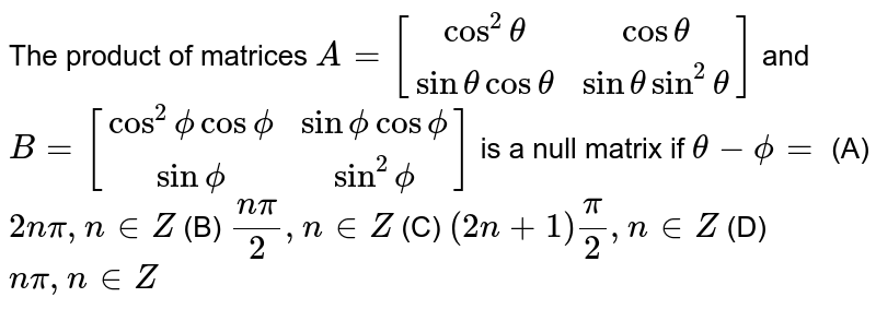 The product of matrices `A=[[cos^2theta,costheta],[sinthetacostheta,sinthetasin^2theta]]` and `B=[[cos^2phicosphi,sinphicosphi],[sinphi,sin^2phi]]` is a null matrix if `theta-phi=` (A) `2npi,n in  Z`  (B)  `(npi)/2, n in  Z`  (C)  `(2n+1)pi/2, n in  Z`  (D)  `npi, n in  Z`