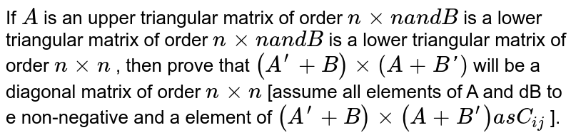 If `A` is an upper triangular matrix of order   `nxxna n dB` is a lower triangular matrix of order `nxxna n dB` is a lower triangular matrix of order `nxxn` , then prove that `(A^(prime)+B)xx(A+B ')` will be a diagonal matrix of order `nxxn` [assume all elements of A and dB to e non-negative and a element of `(A^(prime)+B)xx(A+B^(prime))a sC_(i j)` ].