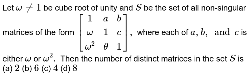 Let  `omega != 1` be cube root of unity and `S` be the set of all non-singular matrices of the form `[(1,a,b),(omega,1,c),(omega^2,theta,1)],` where  each of  `a,b, and c` is either `omega` or `omega^2.` Then the number of distinct matrices in the set `S` is (a) `2` (b) `6` (c) `4` (d) `8`
