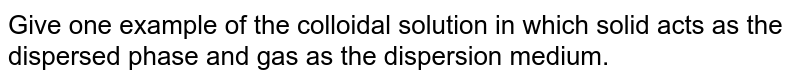 Give one example of the colloidal solution in which solid acts as the dispersed phase and gas as the dispersion medium.