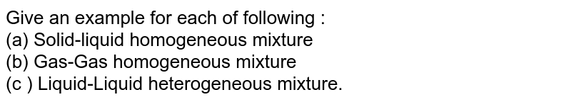 Give an example for each of following : <br>  (a) Solid-liquid homogeneous mixture  <br>  (b) Gas-Gas homogeneous mixture <br>  (c ) Liquid-Liquid heterogeneous mixture.