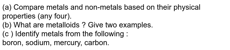 (a) Compare metals and non-metals based on their physical properties (any four). <br> (b) What are metalloids ? Give two examples. <br>  (c ) Identify metals from the following : <br>  boron, sodium, mercury, carbon.