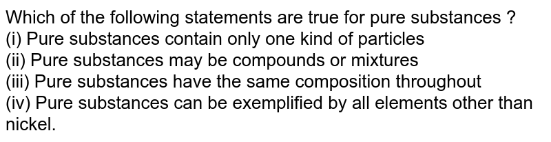 Which of the following statements are true for pure substances ? <br>  (i) Pure substances contain only one kind of particles <br>  (ii) Pure substances may be compounds or mixtures <br>  (iii) Pure substances have the same composition throughout <br>  (iv) Pure substances can be exemplified by all elements other than nickel.