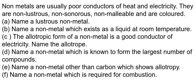 Non metals are usually poor conductors of heat and electricity. They are non-lustrous, non-sonorous, non-malleable and are coloured. <br>  (a) Name a lustrous non-metal. <br> (b) Name a non-metal which exists as a liquid at room temperature. <br>  (c ) The allotropic form of a non-metal is a good conductor of electricity. Name the allotrope.  <br> (d) Name a non-metal which is known to form the largest number of compounds. <br> (e) Name a non-metal other than carbon which shows allotropy.  <br>  (f) Name a non-metal which is required for combustion.