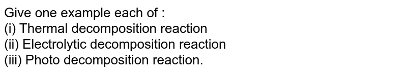 Give one example each of : <br> (i) Thermal decomposition reaction <br> (ii) Electrolytic decomposition reaction <br> (iii) Photo decomposition reaction.