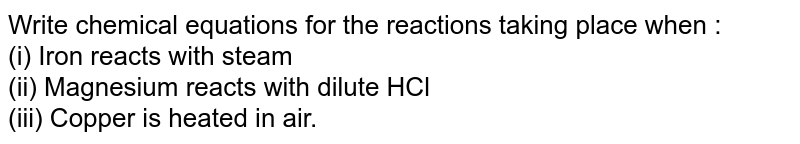 Write chemical equations for the reactions taking place when : <br> (i) Iron reacts with steam <br> (ii) Magnesium reacts with dilute HCl <br> (iii) Copper is heated in air.